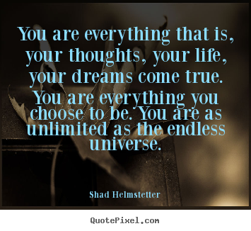 You are everything that is, your thoughts, your.. Shad Helmstetter top inspirational quotes