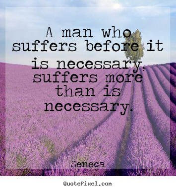 Seneca picture quote - A man who suffers before it is necessary, suffers more than is necessary. - Inspirational quotes