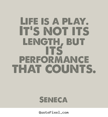 Inspirational quotes - Life is a play. it's not its length, but its performance..