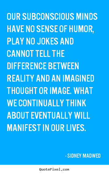 Sidney Madwed picture quotes - Our subconscious minds have no sense of humor, play no jokes.. - Inspirational quotes