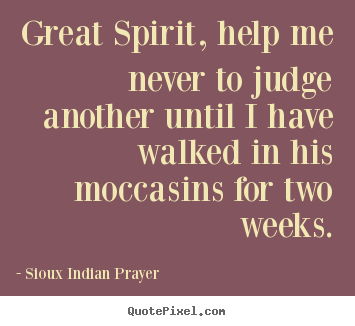 How to design picture quotes about inspirational - Great spirit, help me never to judge another until i have walked..