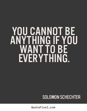 Solomon Schechter photo quotes - You cannot be anything if you want to be everything. - Inspirational quotes