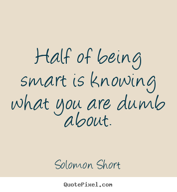 Create photo quote about inspirational - Half of being smart is knowing what you are dumb about.