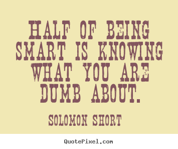 Inspirational quotes - Half of being smart is knowing what you are dumb about.