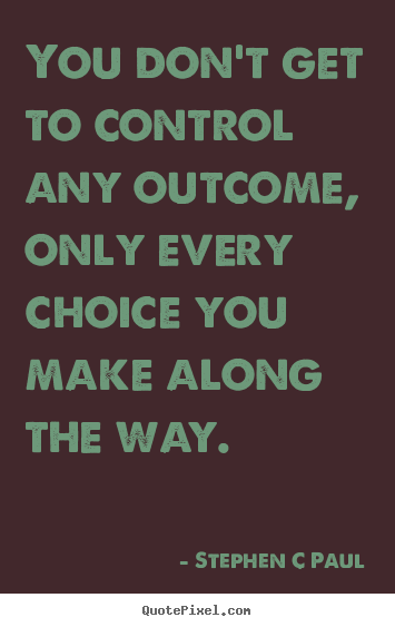 Quote about inspirational - You don't get to control any outcome, only every choice you make..