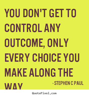 Quotes about inspirational - You don't get to control any outcome, only..