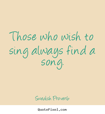 Quote about inspirational - Those who wish to sing always find a song.