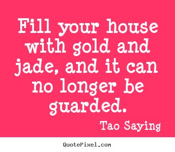 Create pictures sayings about inspirational - Fill your house with gold and jade, and it can no..