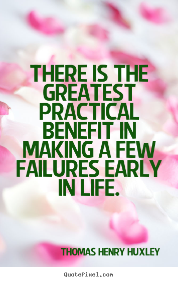 There is the greatest practical benefit in making a few failures early.. Thomas Henry Huxley good inspirational quotes