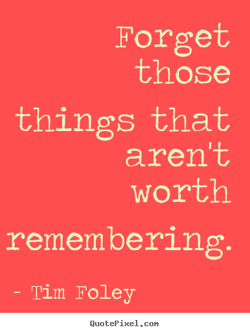 Quotes about inspirational - Forget those things that aren't worth remembering.