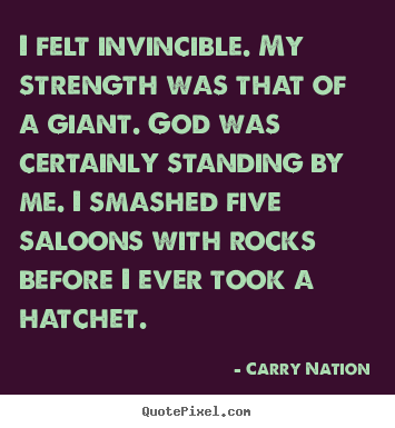 I felt invincible. my strength was that of a giant. god was certainly.. Carry Nation popular inspirational quotes