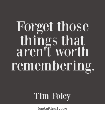 Inspirational quotes - Forget those things that aren't worth remembering.