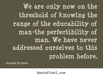 We are only now on the threshold of knowing the range of the.. Jerome Brunner  inspirational quotes
