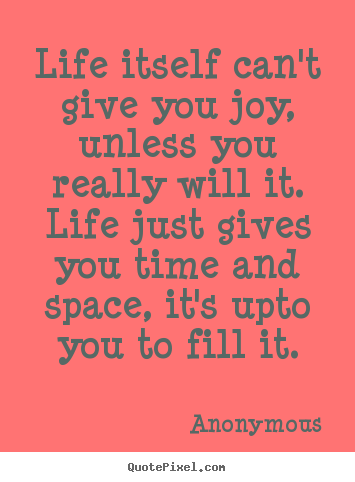 Anonymous picture quotes - Life itself can't give you joy, unless you.. - Inspirational quote