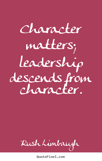 Character matters; leadership descends from character. Rush Limbaugh best inspirational quotes