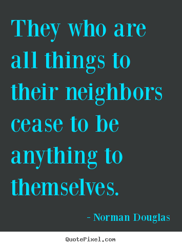 Create your own poster quotes about inspirational - They who are all things to their neighbors cease to be anything to..