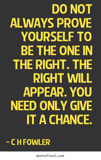 Do not always prove yourself to be the one in the right... C H Fowler good inspirational quote