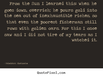 Inspirational quotes - From the sun i learned this: when he goes down, overrich;..