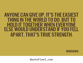 Anyone can give up, it's the easiest thing in the world.. Unknown popular inspirational quotes