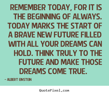 Albert Einstein picture quotes - Remember today, for it is the beginning of always... - Inspirational quote