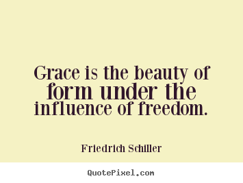 Grace is the beauty of form under the influence of freedom. Friedrich Schiller top inspirational quotes