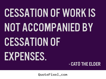 Cato The Elder picture quotes - Cessation of work is not accompanied by cessation.. - Inspirational quotes