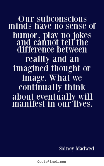 Quotes about inspirational - Our subconscious minds have no sense of humor, play..