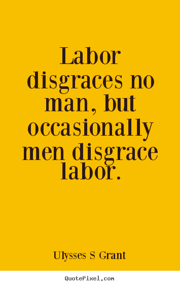 Design your own picture quote about inspirational - Labor disgraces no man, but occasionally..