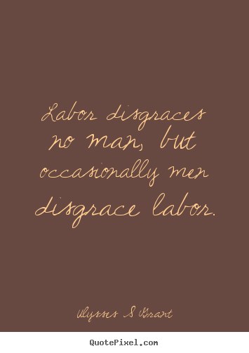Ulysses S Grant picture quotes - Labor disgraces no man, but occasionally men disgrace labor. - Inspirational quote