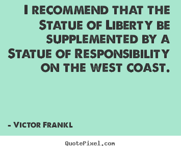 I recommend that the statue of liberty be supplemented by a statue.. Victor Frankl greatest inspirational quote