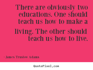 There are obviously two educations. one should teach.. James Truslow Adams famous inspirational quotes