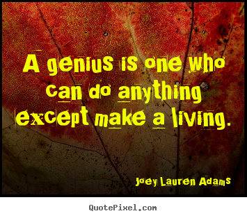 A genius is one who can do anything except make a living. Joey Lauren Adams greatest inspirational quote