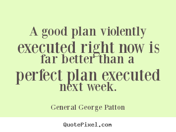 Create poster quotes about inspirational - A good plan violently executed right now is far better..