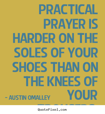 Practical prayer is harder on the soles of your.. Austin Omalley great inspirational quotes