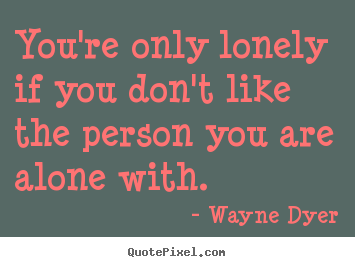 You're only lonely if you don't like the person you are alone with. Wayne Dyer  inspirational quotes