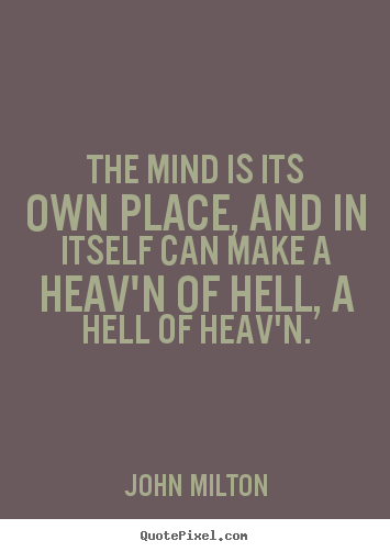 The mind is its own place, and in itself can make a heav'n.. John Milton best inspirational quote