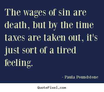 Inspirational quote - The wages of sin are death, but by the time taxes are taken..