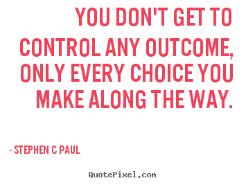 Quotes about inspirational - You don't get to control any outcome, only every choice you make..