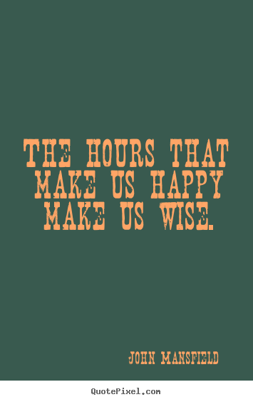 Quotes about inspirational - The hours that make us happy make us wise.