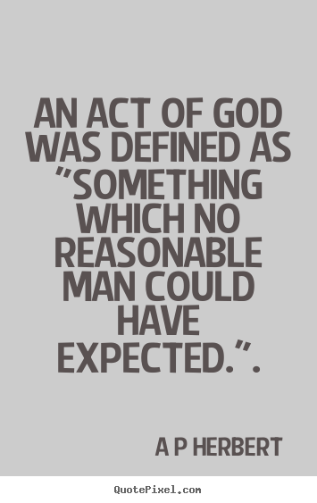 "An act of god was defined as ""something which no reasonable man.. A P Herbert great inspirational quote"