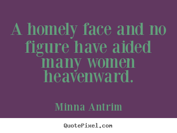 A homely face and no figure have aided many.. Minna Antrim  inspirational quotes