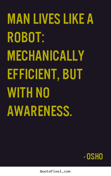 Inspirational quotes - Man lives like a robot: mechanically efficient,..