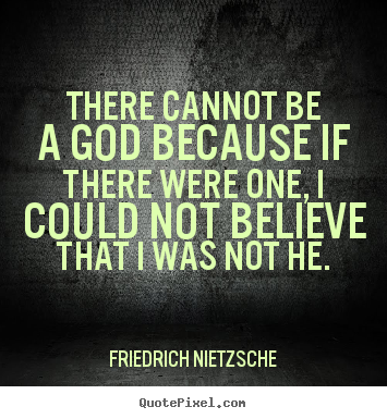 Inspirational quote - There cannot be a god because if there were one, i could not..