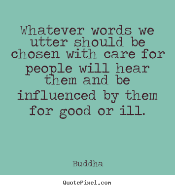 Whatever words we utter should be chosen with care for.. Buddha good inspirational quotes