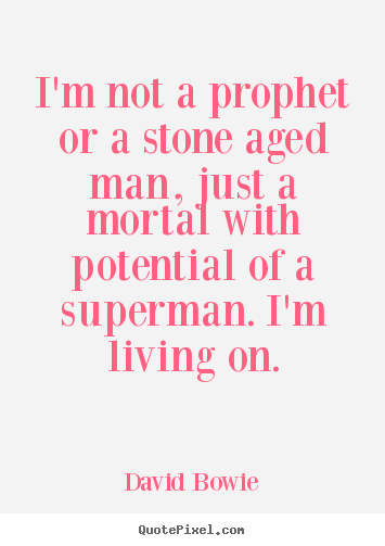 David Bowie picture quotes - I'm not a prophet or a stone aged man, just a mortal with potential.. - Inspirational quote