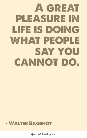 A great pleasure in life is doing what people say you cannot.. Walter Bagehot  inspirational quote