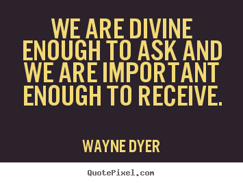 Wayne Dyer picture quotes - We are divine enough to ask and we are important enough.. - Inspirational quote