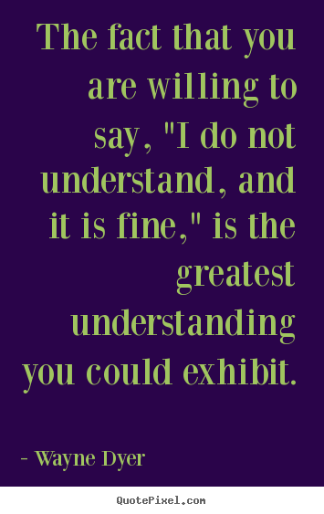 "Quotes about inspirational - The fact that you are willing to say, ""i do not understand, and it is.."