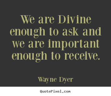 Wayne Dyer poster quotes - We are divine enough to ask and we are important.. - Inspirational quotes