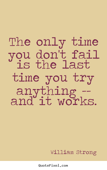 Quote about inspirational - The only time you don't fail is the last time you try anything..